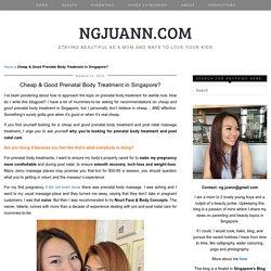 Cheap & Good Prenatal Body Treatment in Singapore? - NGJUANN.COM