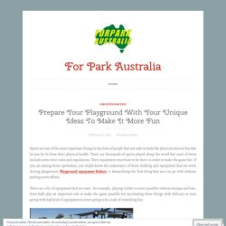Prepare Your Playground With Your Unique Ideas To Make It More Fun – For Park Australia