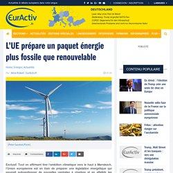 L'UE prépare un paquet énergie plus fossile que renouvelable – EurActiv.fr