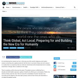 Think Global, Act Local; Preparing for and Building the New Era for Humanity