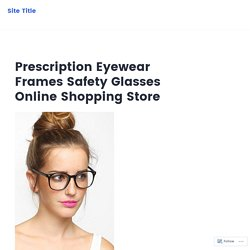 Prescription Eyewear Frames Safety Glasses Online Shopping Store – Site Title