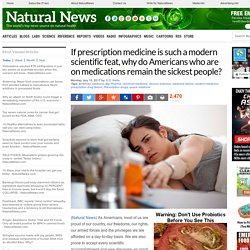 If prescription medicine is such a modern scientific feat, why do Americans who are on medications remain the sickest people? – NaturalNews.com