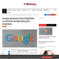 Google presenta Cloud BigTable, su servicio de Big Data pare empresas