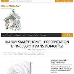 Xiaomi Smart Home - Presentation et inclusion dans Domoticz - Domo-Attitude.fr