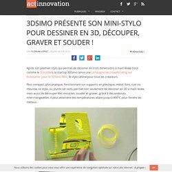 3DSimo présente son mini-stylo pour dessiner en 3D, découper, graver et souder !