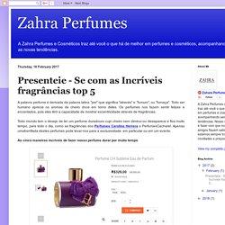 Zahra Perfumes: Presenteie - Se com as Incríveis fragrâncias top 5