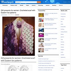 gift presents for women: crocheted scarf with eastern fan patterns