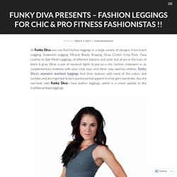 Funky Diva Presents – Fashion Leggings For Chic & Pro Fitness Fashionistas !!
