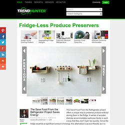 Fridge-Less Produce Preservers - The Save Food From the Refrigerator Project Saves Energy
