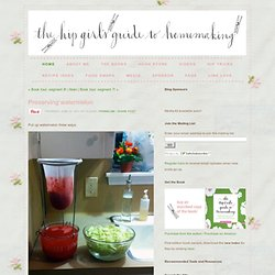 Preserving watermelon  - Hip Girl's Guide to Homemaking - Living thoughtfully in the modern world