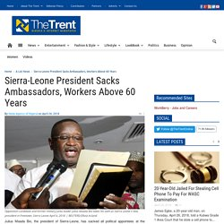 Sierra-Leone President Sacks Ambassadors, Workers Above 60 Years - The Trent