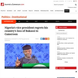 Nigeria's vice president regrets his country's loss of Bakassi to Cameroon - Journal du Cameroun
