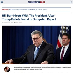Bill Barr Meets With Trump After Trump Ballots Found In Dumpster: Report - Conservative Brief