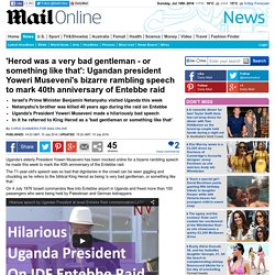 Ugandan president Yoweri Museveni gives strange speech to mark 40th anniversary of Entebbe raid