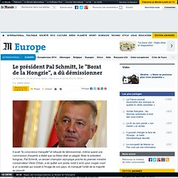"""Le président Pal Schmitt, le """"Borat de la Hongrie"""", a dû démissionner"""