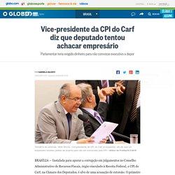 Vice-presidente da CPI do Carf diz que deputado tentou achacar empresário