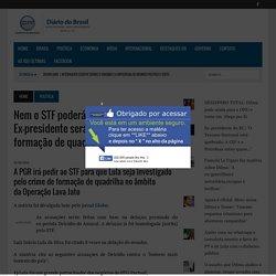 Nem o STF poderá salvar Lula. Ex-presidente será investigado por formação de quadrilha