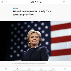 2016 presidential election results: Hillary Clinton's loss is a sign that America was never ready for a woman president — Quartz