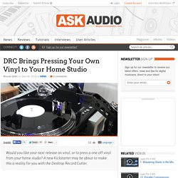 DRC Brings Pressing Your Own Vinyl to Your Home Studio : AskAudio Magazine