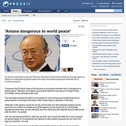 Amano dangerous to world peace'