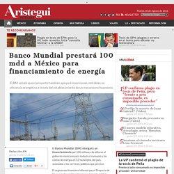 Banco Mundial prestará 100 mdd a México para financiamiento de energía