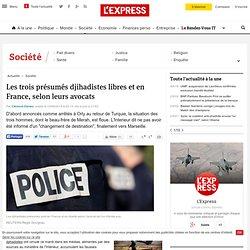 Les trois présumés djihadistes libres et en France, selon leurs avocats