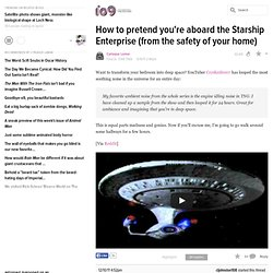 How to pretend you're aboard the Starship Enterprise (from the safety of your home)