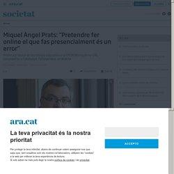 """Miquel Àngel Prats: """"Pretendre fer online el que fas presencialment és un error"""""""