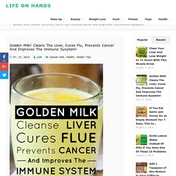 Golden Milk! Cleans The Liver, Cures Flu, Prevents Cancer And Improves The Immune Sysytem! - Life on Hands