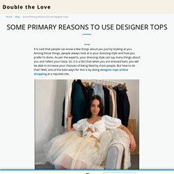 Some Primary Reasons to Use Designer Tops - Double the Love