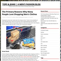 The Primary Reasons Why Many People Love Shopping Men's Clothes - Tops & Jeans