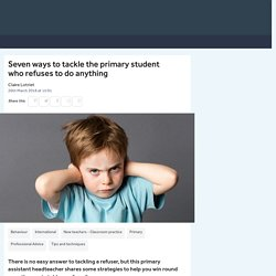 Seven ways to tackle the primary pupil refusing to do anything
