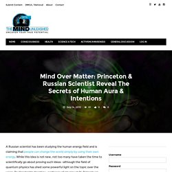 Mind Over Matter: Princeton & Russian Scientist Reveal The Secrets of Human Aura & Intentions – The Mind Unleashed