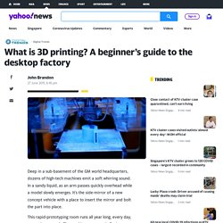What is 3D printing? A beginner's guide to the desktop factory - Yahoo! News