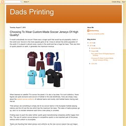 Dads Printing: Choosing To Wear Custom-Made Soccer Jerseys Of High Quality!