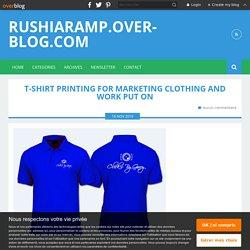 T-Shirt Printing For Marketing Clothing And Work Put On - rushiaramp.over-blog.com