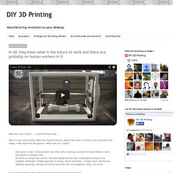 DIY 3D Printing: In GE they know what is the future of work and there are probably no human workers in it