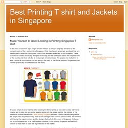 Best Printing T shirt and Jackets in Singapore : Make Yourself to Good Looking in Printing Singapore T shirt