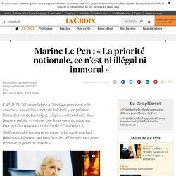 Marine Le Pen : « La priorité nationale, ce n'est ni illégal ni immoral » - La Croix