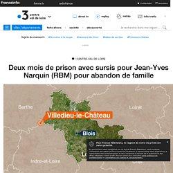 Deux mois de prison avec sursis pour Jean-Yves Narquin (RBM) pour abandon de famille - France 3 Centre-Val de Loire