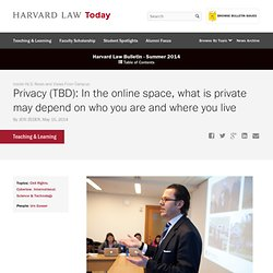 Privacy (TBD): In the online space, what is private may depend on who you are and where you live
