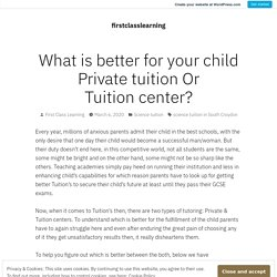 What is better for your child Private tuition Or Tuition center? – firstclasslearning