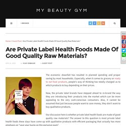 Are Private Label Health Foods Made Of Good Quality Raw Materials?