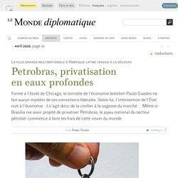 Petrobras, privatisation en eaux profondes, par Anne Vigna (Le Monde diplomatique, avril 2020)