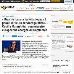 « Rien ne forcera les élus locaux à privatiser leurs services publics » - Cecilia Malmström, commissaire européenne chargée du Commerce