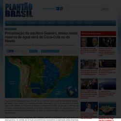 Privatização do aquífero Guarani, nossa maior reserva de água será da Coca-Cola ou da Nestlé