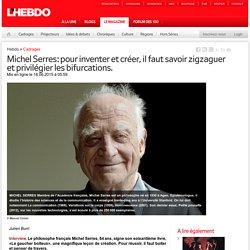 Michel Serres: pour inventer et créer, il faut savoir zigzaguer et privilégier les bifurcations.