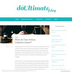 When do I hire Probate Litigation Lawyer? – The Ultimate Blog