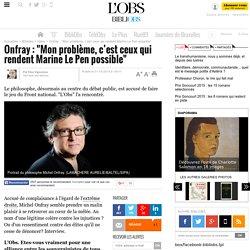 """Onfray : """"Mon problème, c'est ceux qui rendent Marine Le Pen possible"""""""