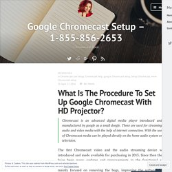 What Is The Procedure To Set Up Google Chromecast With HD Projector? – Google Chromecast Setup – 1-855-856-2653